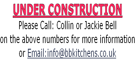 UNDER CONSTRUCTION Please Call: Collin or Jackie Bell  on the above numbers for more information or Email:info@bbkitchens.co.uk